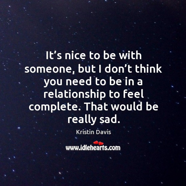 It's nice to be with someone, but I don't think you need to be in a relationship to feel complete. That would be really sad. Image