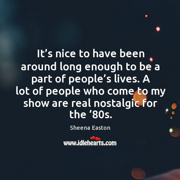 It's nice to have been around long enough to be a part of people's lives. Sheena Easton Picture Quote
