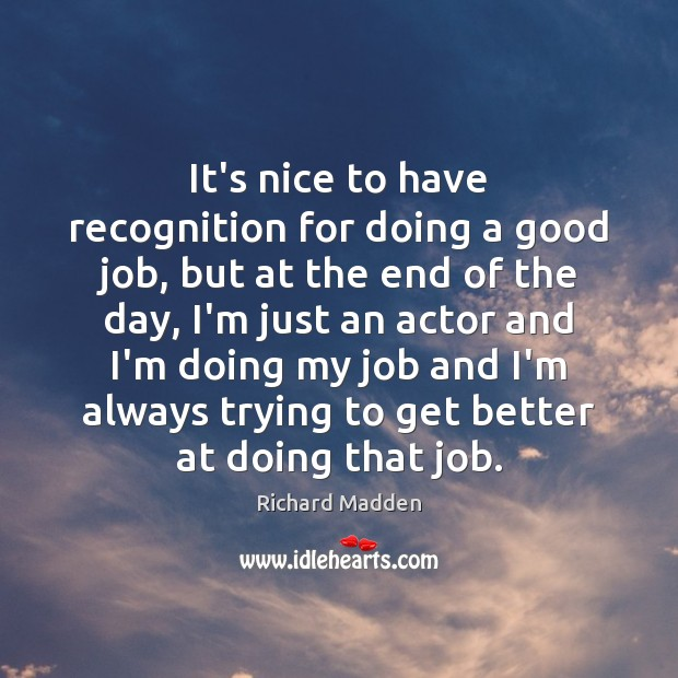 Richard Madden Picture Quote image saying: It's nice to have recognition for doing a good job, but at