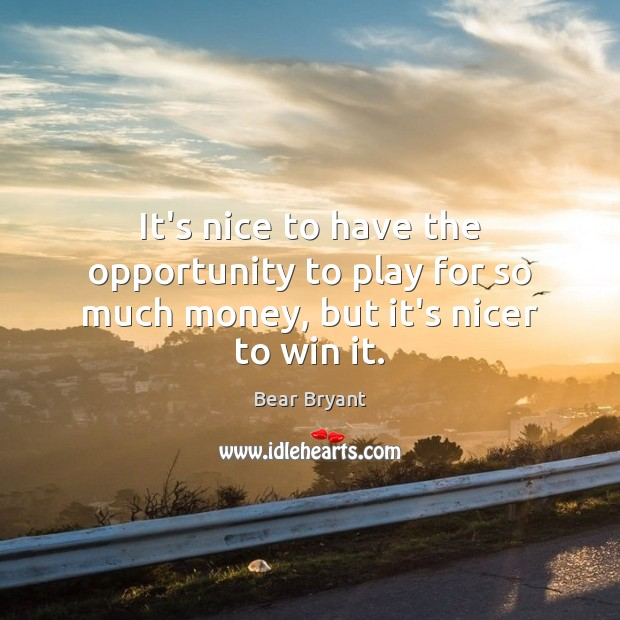 It's nice to have the opportunity to play for so much money, but it's nicer to win it. Bear Bryant Picture Quote