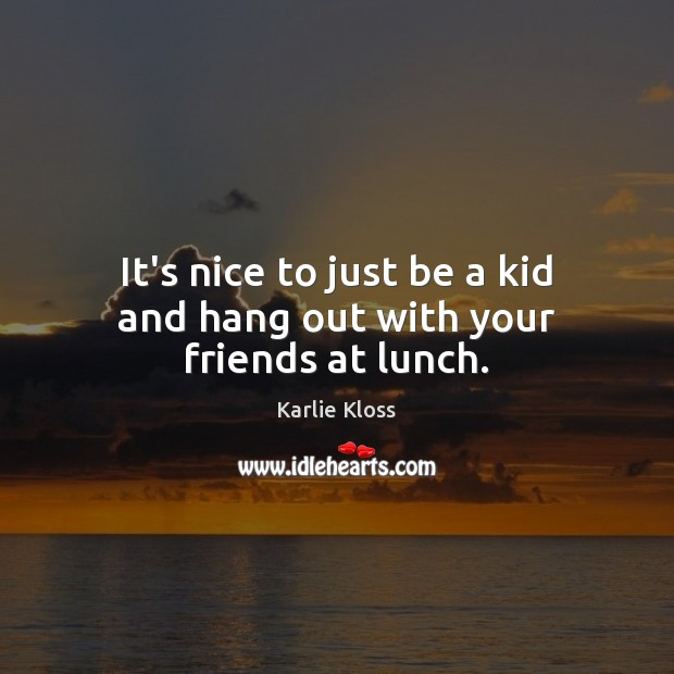 It's nice to just be a kid and hang out with your friends at lunch. Karlie Kloss Picture Quote
