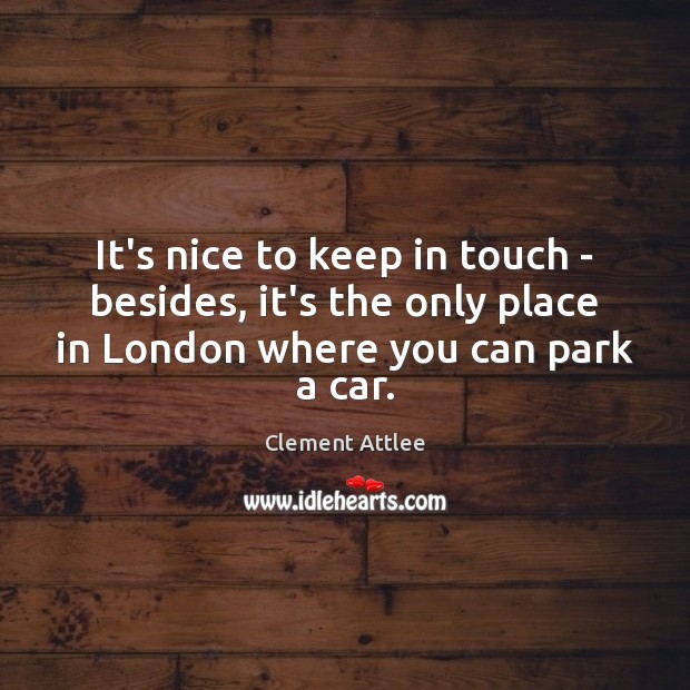 It's nice to keep in touch – besides, it's the only place Clement Attlee Picture Quote
