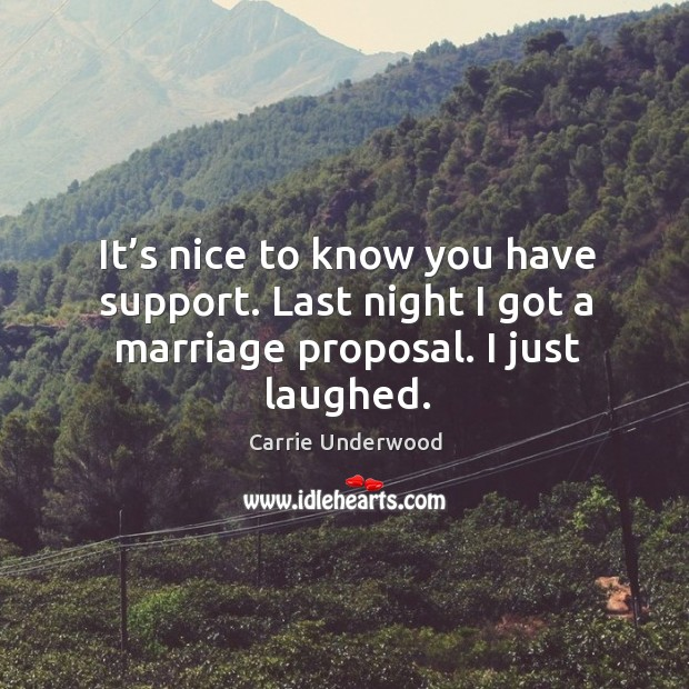 It's nice to know you have support. Last night I got a marriage proposal. I just laughed. Image