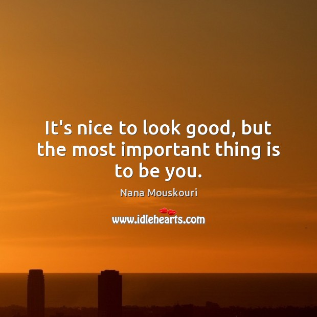 It's nice to look good, but the most important thing is to be you. Be You Quotes Image