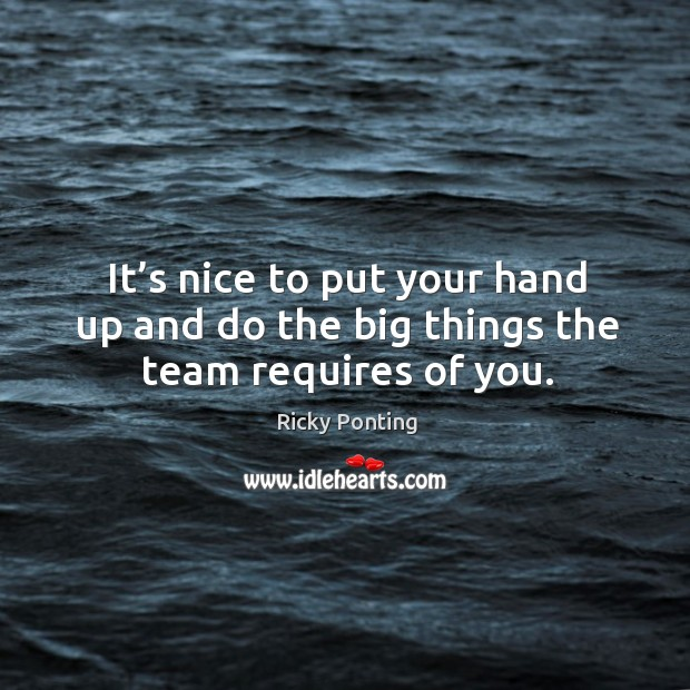 It's nice to put your hand up and do the big things the team requires of you. Ricky Ponting Picture Quote