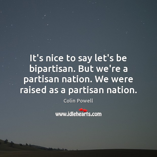 It's nice to say let's be bipartisan. But we're a partisan nation. Image
