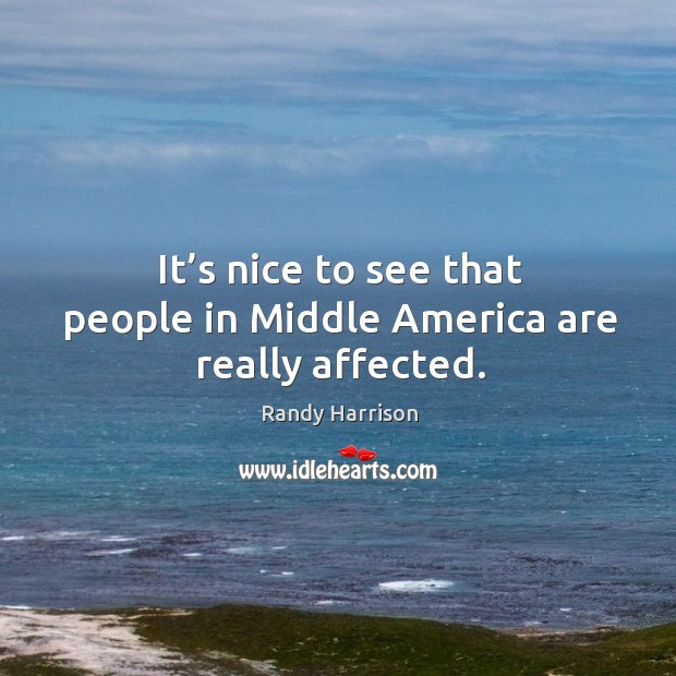 It's nice to see that people in middle america are really affected. Randy Harrison Picture Quote