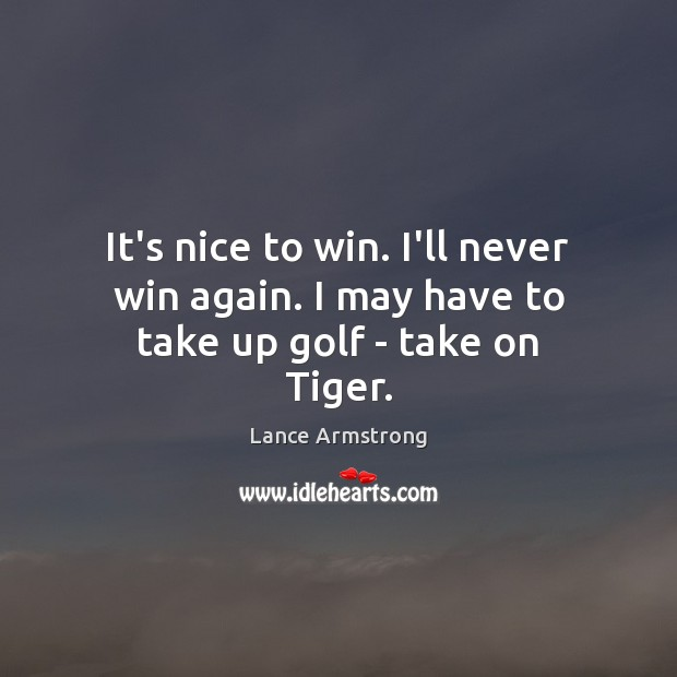 It's nice to win. I'll never win again. I may have to take up golf – take on Tiger. Lance Armstrong Picture Quote