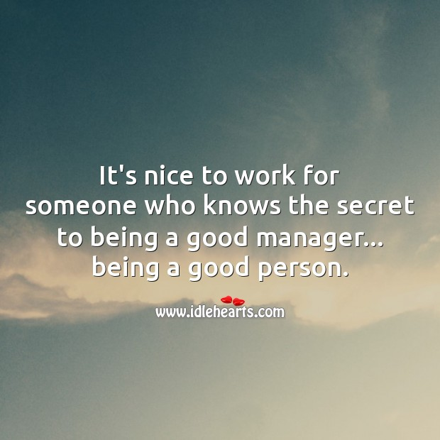 It's nice to work for someone who knows the secret to being a good person. Image