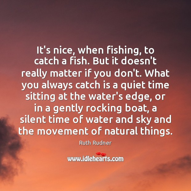 It's nice, when fishing, to catch a fish. But it doesn't really Image