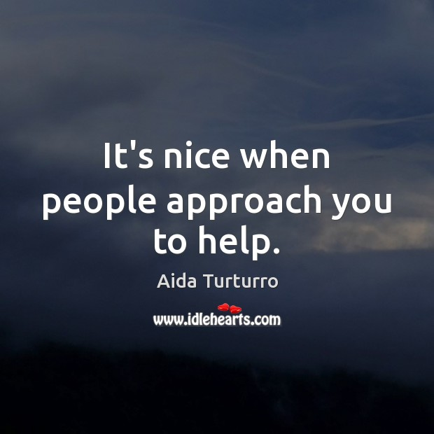It's nice when people approach you to help. Aida Turturro Picture Quote