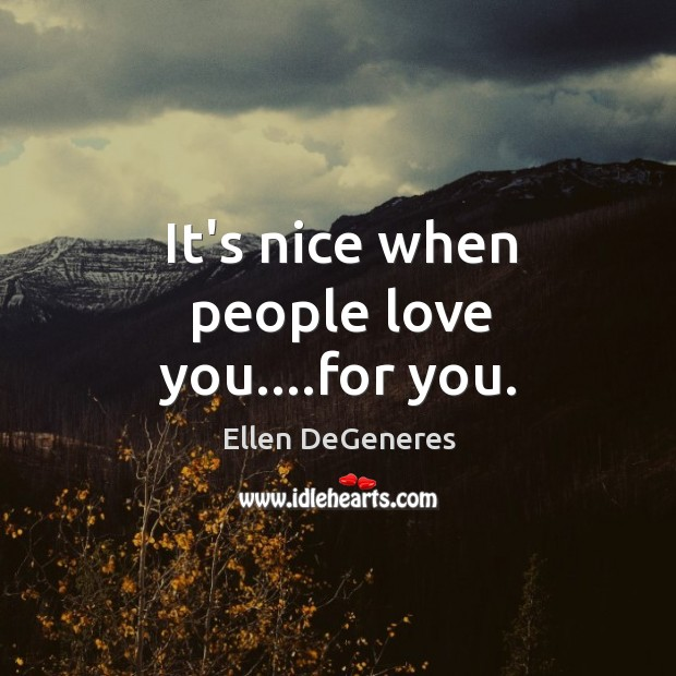 It's nice when people love you….for you. Image