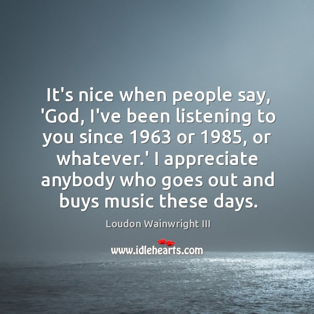 Image, It's nice when people say, 'God, I've been listening to you since 1963