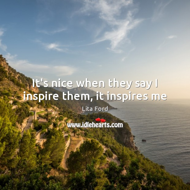 It's nice when they say I inspire them, it inspires me Lita Ford Picture Quote