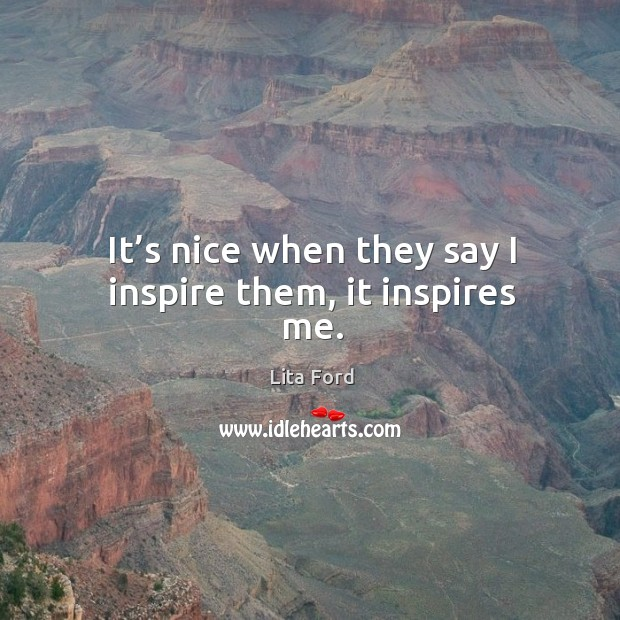 It's nice when they say I inspire them, it inspires me. Lita Ford Picture Quote