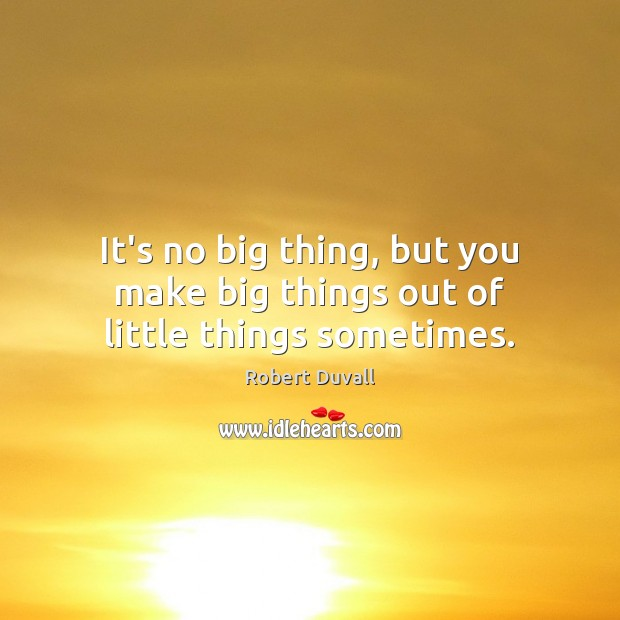 It's no big thing, but you make big things out of little things sometimes. Robert Duvall Picture Quote