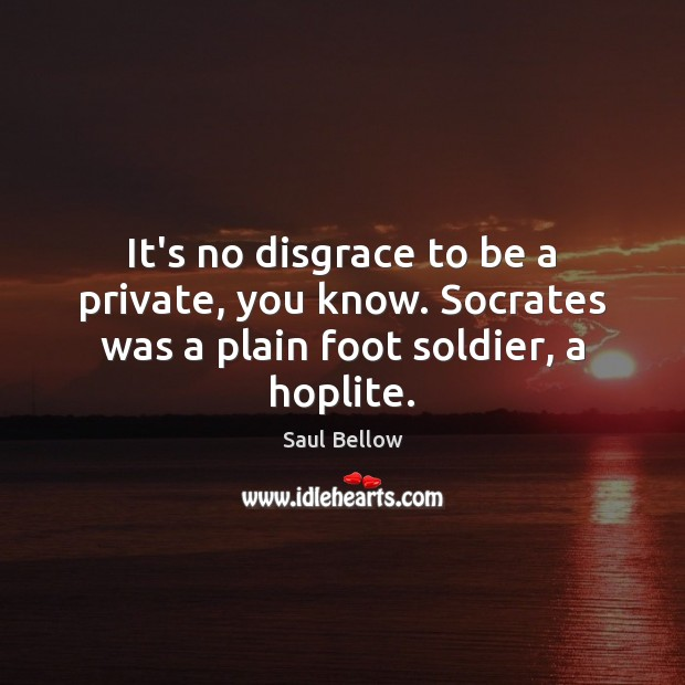 It's no disgrace to be a private, you know. Socrates was a plain foot soldier, a hoplite. Image