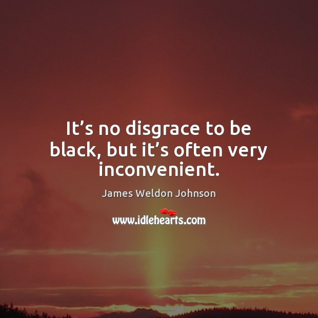 It's no disgrace to be black, but it's often very inconvenient. James Weldon Johnson Picture Quote