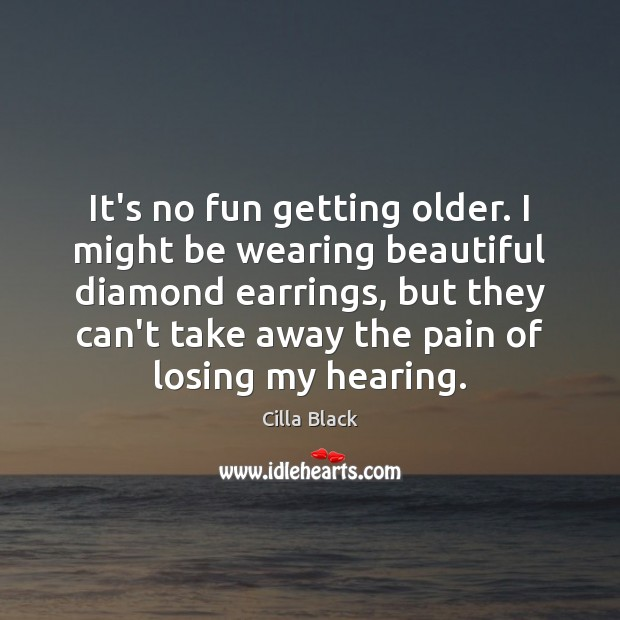 It's no fun getting older. I might be wearing beautiful diamond earrings, Image