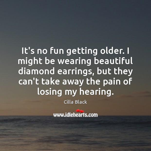 It's no fun getting older. I might be wearing beautiful diamond earrings, Image