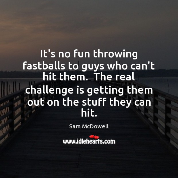 It's no fun throwing fastballs to guys who can't hit them.  The Sam McDowell Picture Quote