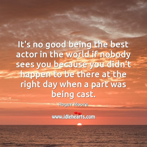 It's no good being the best actor in the world if nobody Image