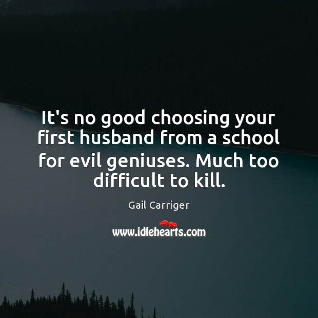 It's no good choosing your first husband from a school for evil Gail Carriger Picture Quote