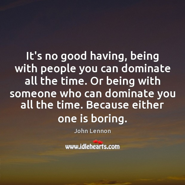 Image, It's no good having, being with people you can dominate all the