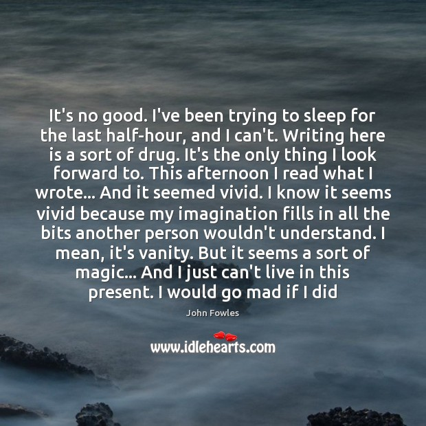 It's no good. I've been trying to sleep for the last half-hour, John Fowles Picture Quote