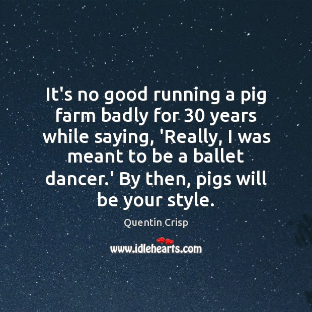 It's no good running a pig farm badly for 30 years while saying, Image