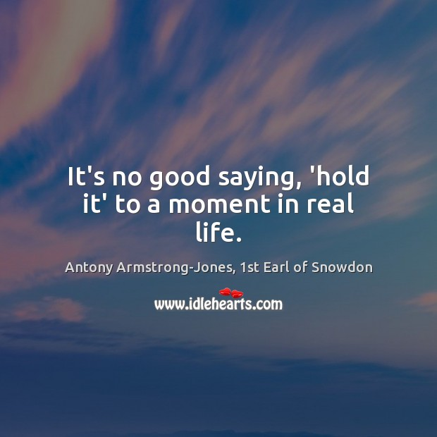 It's no good saying, 'hold it' to a moment in real life. Real Life Quotes Image