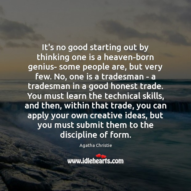It's no good starting out by thinking one is a heaven-born genius- Agatha Christie Picture Quote