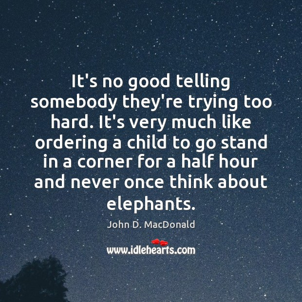 It's no good telling somebody they're trying too hard. It's very much John D. MacDonald Picture Quote
