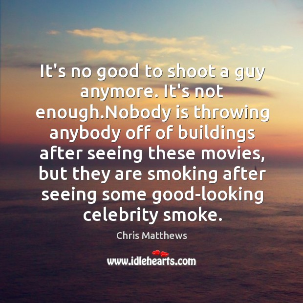Image, It's no good to shoot a guy anymore. It's not enough.Nobody