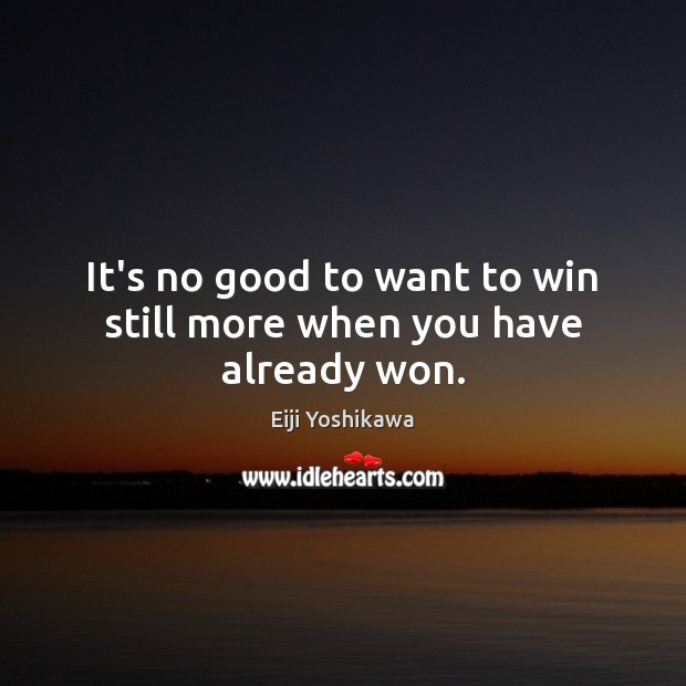 Image, It's no good to want to win still more when you have already won.