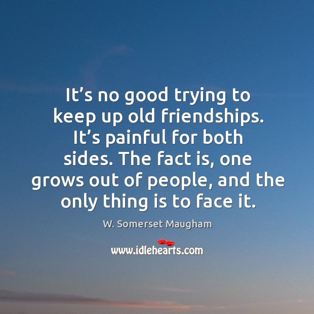 Image, It's no good trying to keep up old friendships. It's painful for both sides.