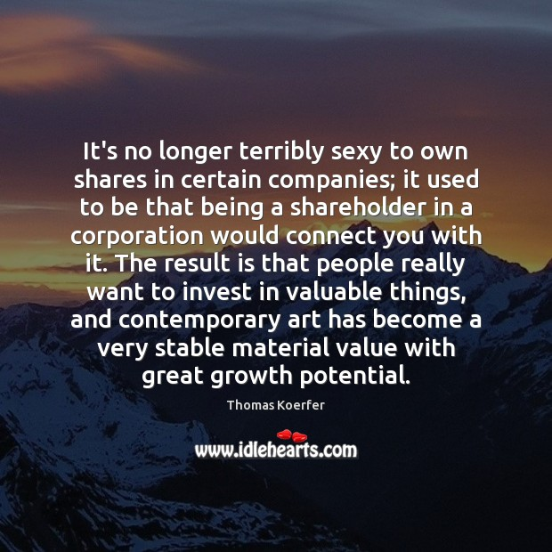 It's no longer terribly sexy to own shares in certain companies; it Thomas Koerfer Picture Quote