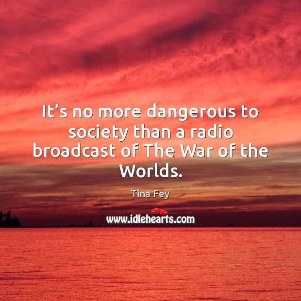 Image, It's no more dangerous to society than a radio broadcast of The War of the Worlds.