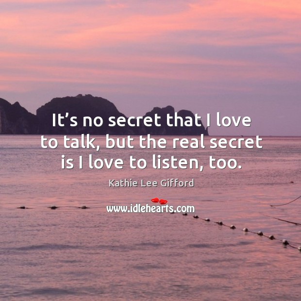 It's no secret that I love to talk, but the real secret is I love to listen, too. Kathie Lee Gifford Picture Quote