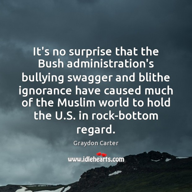 It's no surprise that the Bush administration's bullying swagger and blithe ignorance Image