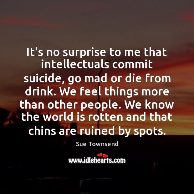 It's no surprise to me that intellectuals commit suicide, go mad or Image