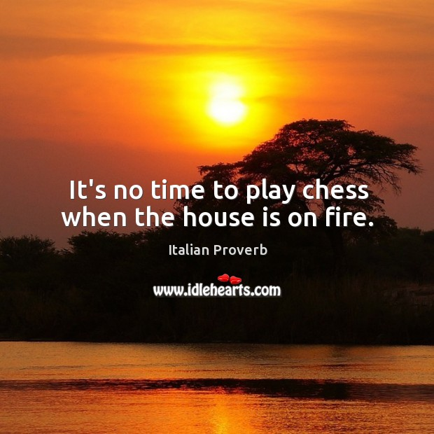 Image, It's no time to play chess when the house is on fire.