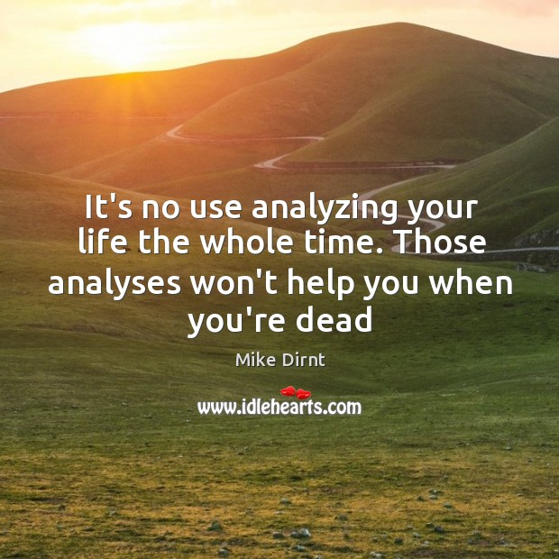 It's no use analyzing your life the whole time. Those analyses won't Mike Dirnt Picture Quote
