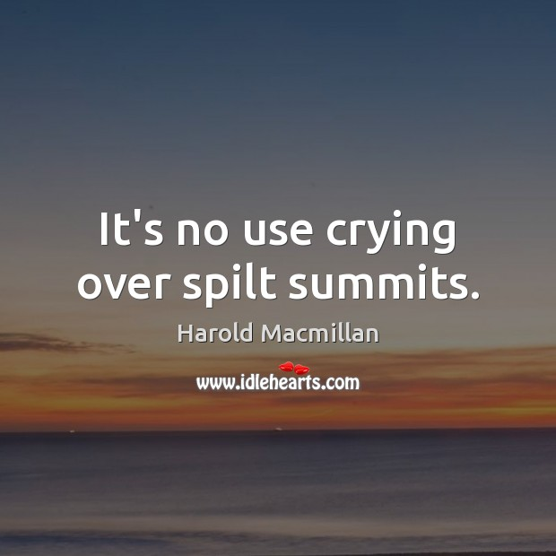 It's no use crying over spilt summits. Harold Macmillan Picture Quote