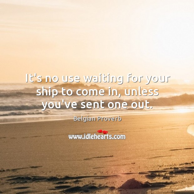 It's no use waiting for your ship to come in, unless you've sent one out. Belgian Proverbs Image