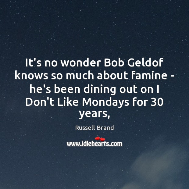 Russell Brand Picture Quote image saying: It's no wonder Bob Geldof knows so much about famine – he's