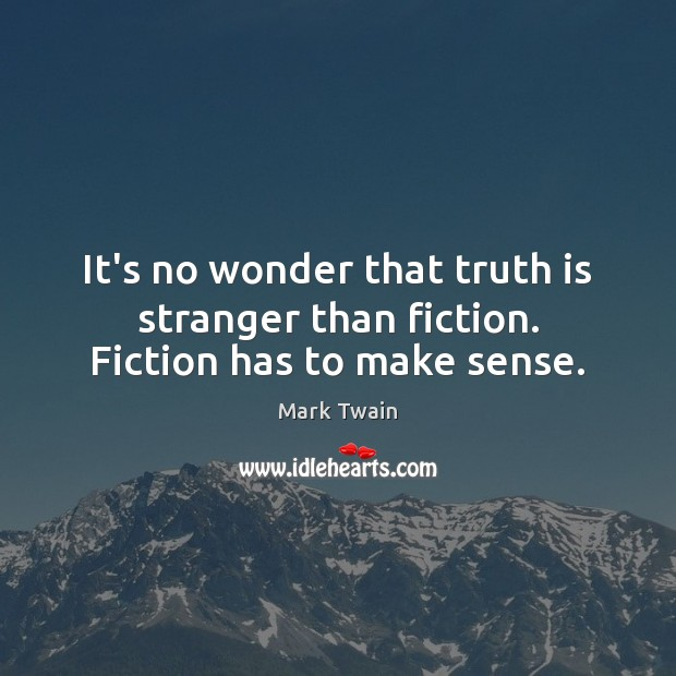 It's no wonder that truth is stranger than fiction. Fiction has to make sense. Image