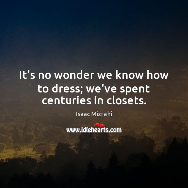 It's no wonder we know how to dress; we've spent centuries in closets. Image