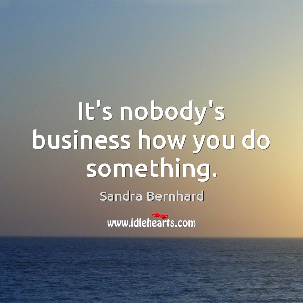 It's nobody's business how you do something. Sandra Bernhard Picture Quote