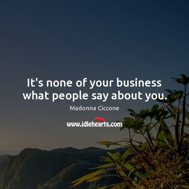 It's none of your business what people say about you. Madonna Ciccone Picture Quote
